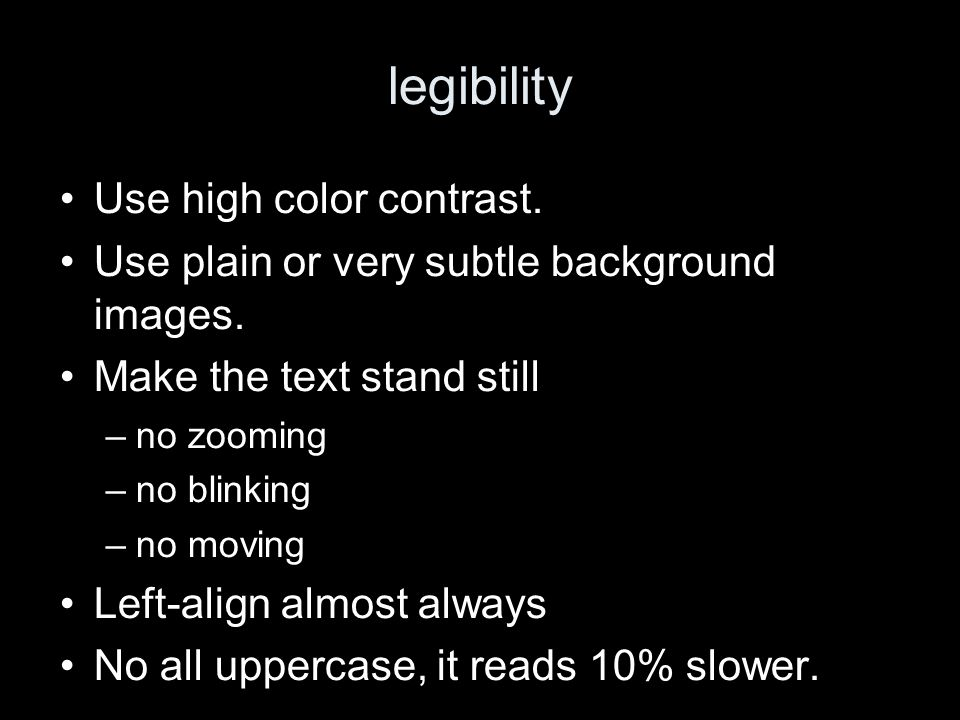 legibility Use high color contrast. Use plain or very subtle background images.
