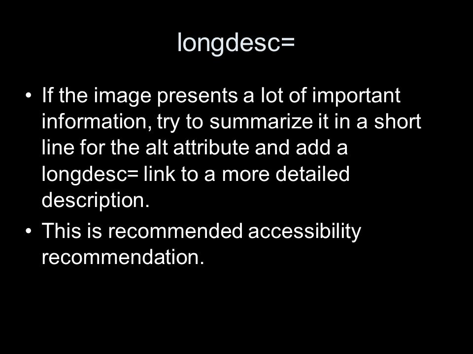 longdesc= If the image presents a lot of important information, try to summarize it in a short line for the alt attribute and add a longdesc= link to a more detailed description.