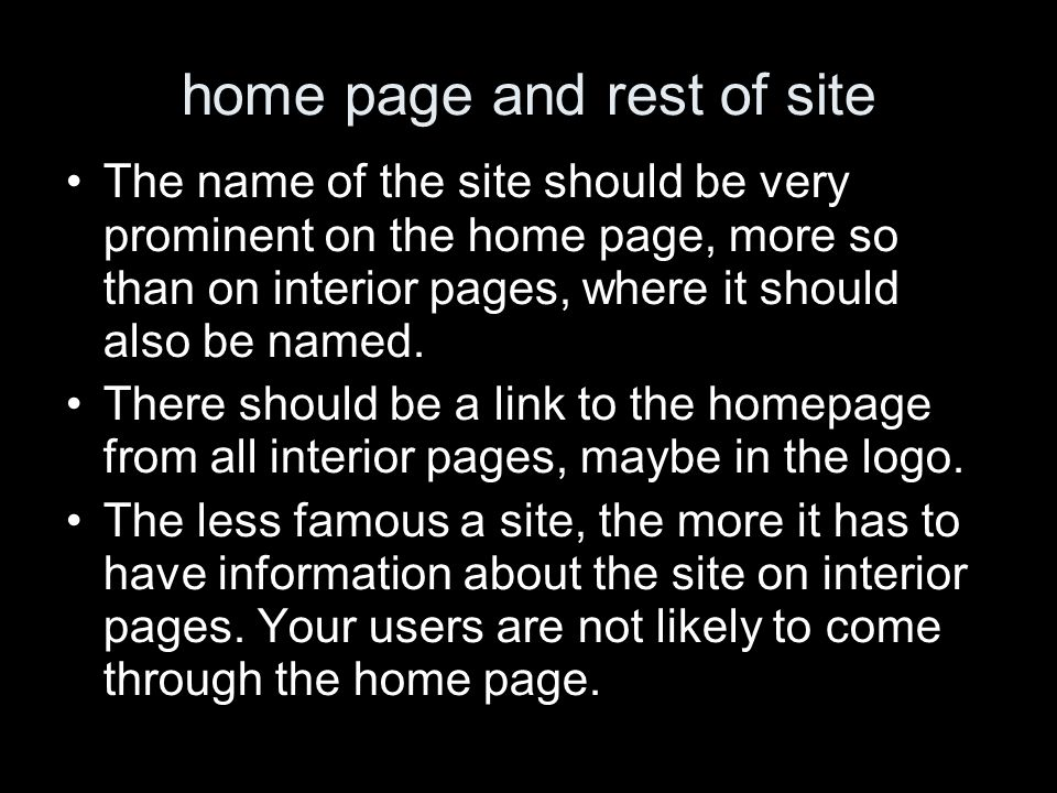 home page and rest of site The name of the site should be very prominent on the home page, more so than on interior pages, where it should also be named.