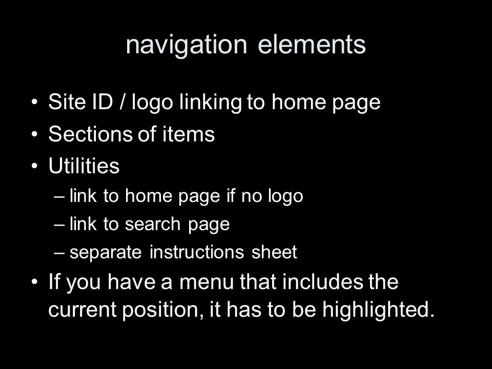 navigation elements Site ID / logo linking to home page Sections of items Utilities –link to home page if no logo –link to search page –separate instructions sheet If you have a menu that includes the current position, it has to be highlighted.