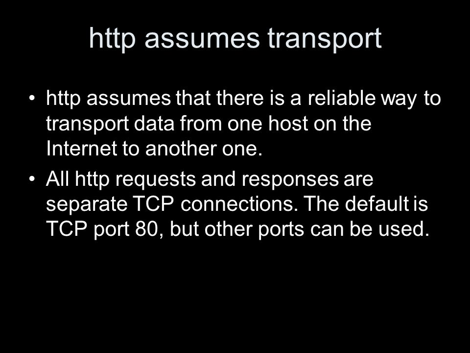 http assumes transport http assumes that there is a reliable way to transport data from one host on the Internet to another one.