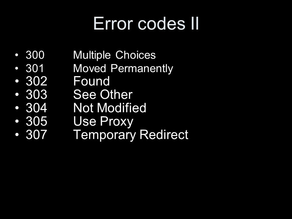 Error codes II 300Multiple Choices 301Moved Permanently 302Found 303See Other 304Not Modified 305Use Proxy 307Temporary Redirect