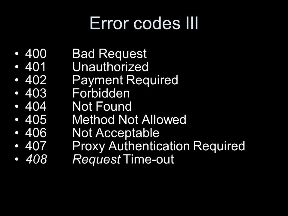 Error codes III 400Bad Request 401Unauthorized 402Payment Required 403Forbidden 404Not Found 405Method Not Allowed 406Not Acceptable 407Proxy Authentication Required 408Request Time-out