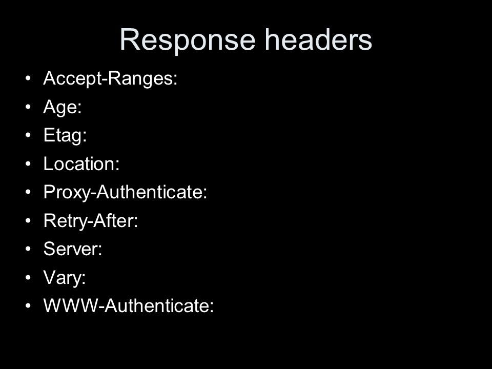 Response headers Accept-Ranges: Age: Etag: Location: Proxy-Authenticate: Retry-After: Server: Vary: WWW-Authenticate: