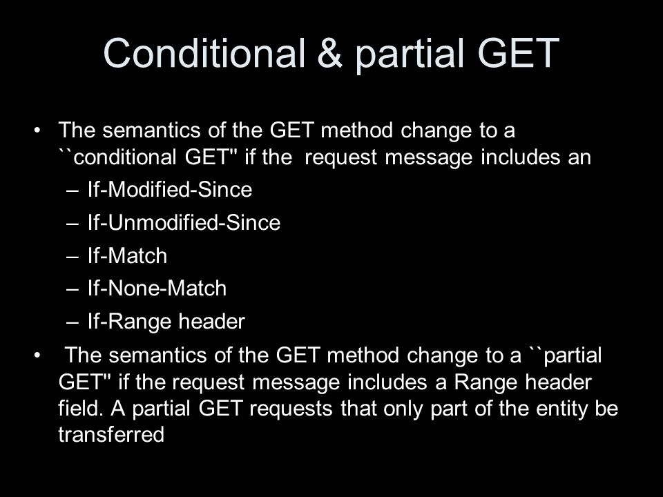 Conditional & partial GET The semantics of the GET method change to a ``conditional GET if the request message includes an –If-Modified-Since –If-Unmodified-Since –If-Match –If-None-Match –If-Range header The semantics of the GET method change to a ``partial GET if the request message includes a Range header field.