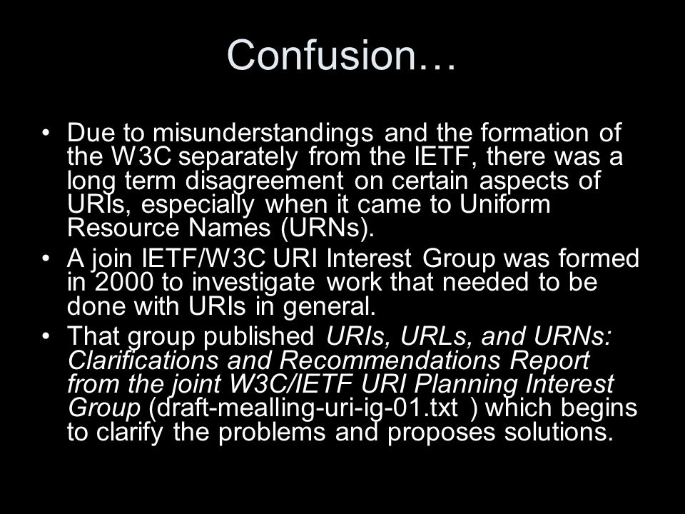 Confusion… Due to misunderstandings and the formation of the W3C separately from the IETF, there was a long term disagreement on certain aspects of URIs, especially when it came to Uniform Resource Names (URNs).