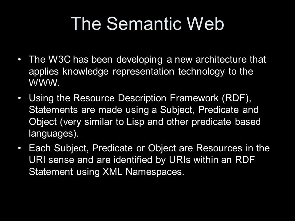 The Semantic Web The W3C has been developing a new architecture that applies knowledge representation technology to the WWW.