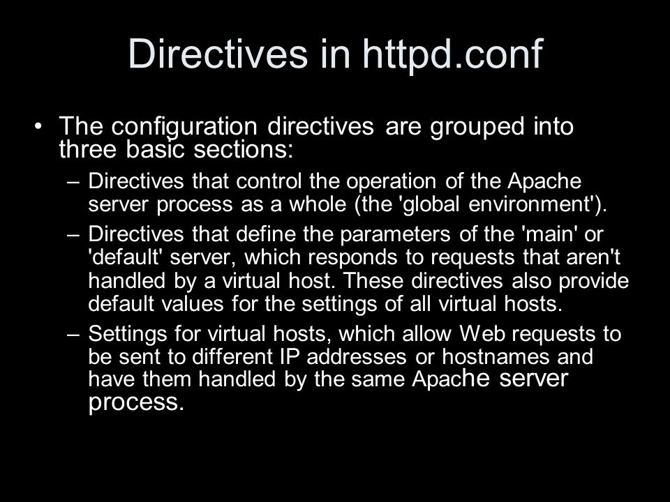 Directives in httpd.conf The configuration directives are grouped into three basic sections: –Directives that control the operation of the Apache server process as a whole (the global environment ).