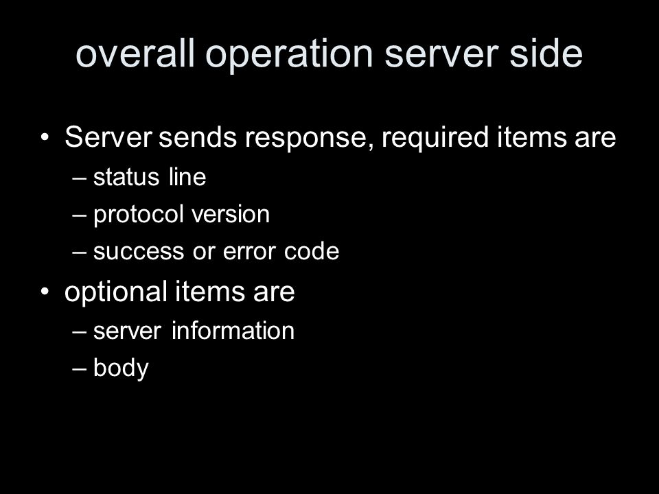 overall operation server side Server sends response, required items are –status line –protocol version –success or error code optional items are –server information –body