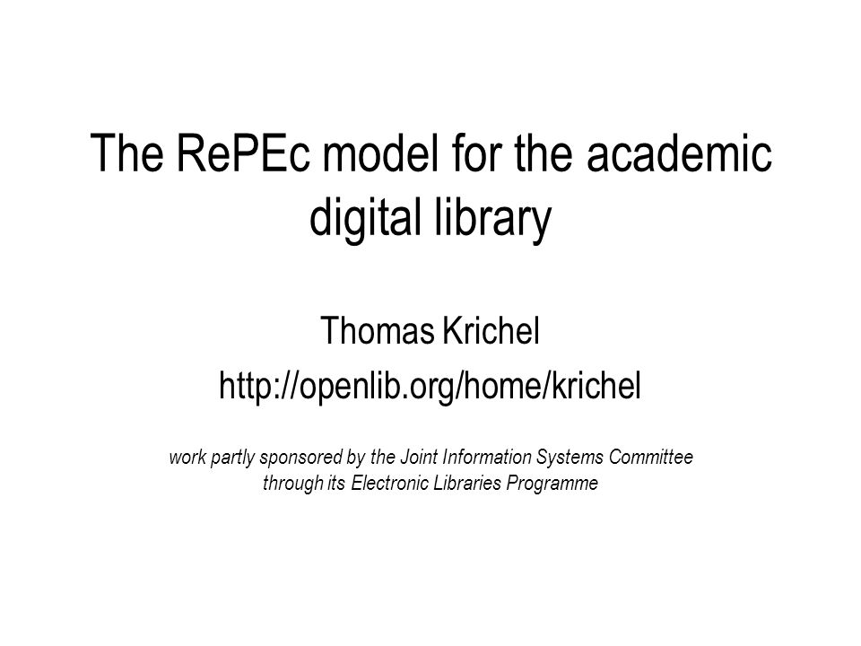 The RePEc model for the academic digital library Thomas Krichel http://openlib.org/home/krichel work partly sponsored by the Joint Information Systems Committee through its Electronic Libraries Programme