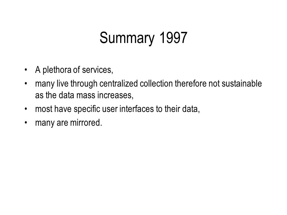 Summary 1997 A plethora of services, many live through centralized collection therefore not sustainable as the data mass increases, most have specific user interfaces to their data, many are mirrored.