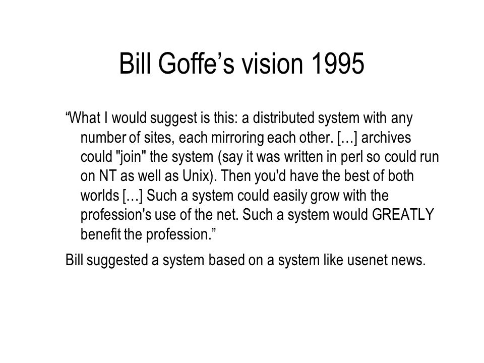 Bill Goffes vision 1995 What I would suggest is this: a distributed system with any number of sites, each mirroring each other.