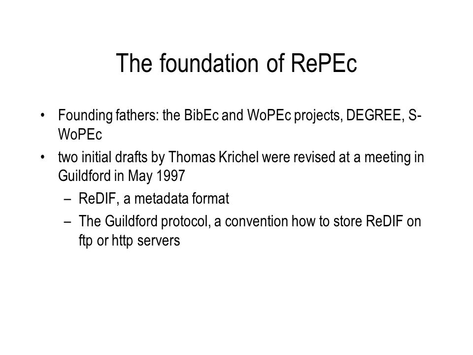 The foundation of RePEc Founding fathers: the BibEc and WoPEc projects, DEGREE, S- WoPEc two initial drafts by Thomas Krichel were revised at a meeting in Guildford in May 1997 –ReDIF, a metadata format –The Guildford protocol, a convention how to store ReDIF on ftp or http servers