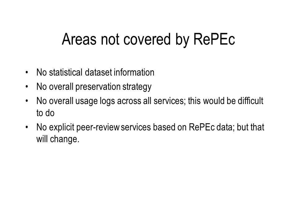 Areas not covered by RePEc No statistical dataset information No overall preservation strategy No overall usage logs across all services; this would be difficult to do No explicit peer-review services based on RePEc data; but that will change.