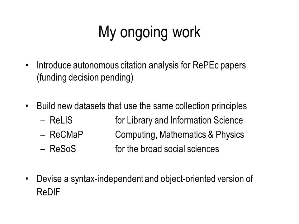 My ongoing work Introduce autonomous citation analysis for RePEc papers (funding decision pending) Build new datasets that use the same collection principles –ReLIS for Library and Information Science –ReCMaPComputing, Mathematics & Physics –ReSoSfor the broad social sciences Devise a syntax-independent and object-oriented version of ReDIF
