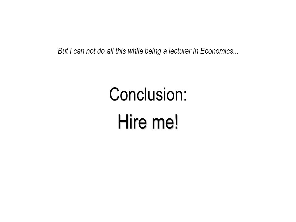 But I can not do all this while being a lecturer in Economics... Conclusion: Hire me!