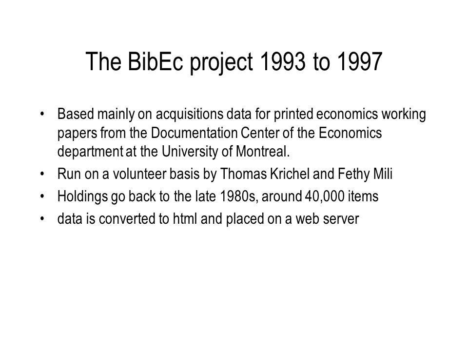 The BibEc project 1993 to 1997 Based mainly on acquisitions data for printed economics working papers from the Documentation Center of the Economics department at the University of Montreal.