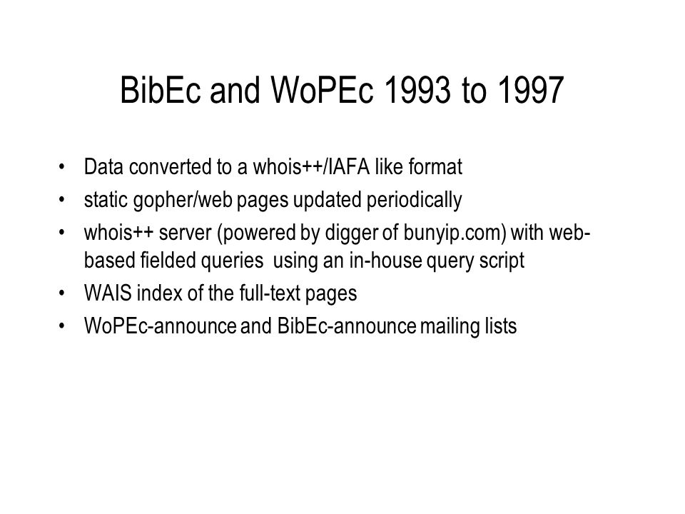 BibEc and WoPEc 1993 to 1997 Data converted to a whois++/IAFA like format static gopher/web pages updated periodically whois++ server (powered by digger of bunyip.com) with web- based fielded queries using an in-house query script WAIS index of the full-text pages WoPEc-announce and BibEc-announce mailing lists