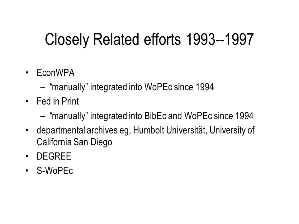 Closely Related efforts 1993--1997 EconWPA –manually integrated into WoPEc since 1994 Fed in Print –manually integrated into BibEc and WoPEc since 1994 departmental archives eg, Humbolt Universität, University of California San Diego DEGREE S-WoPEc