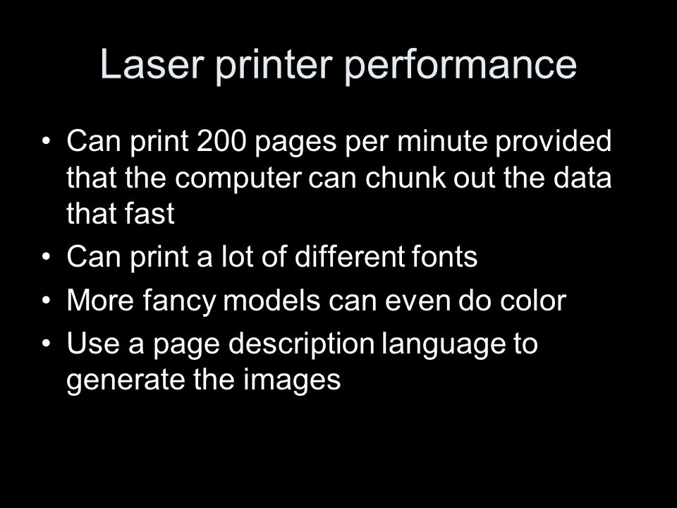 Laser printer performance Can print 200 pages per minute provided that the computer can chunk out the data that fast Can print a lot of different fonts More fancy models can even do color Use a page description language to generate the images
