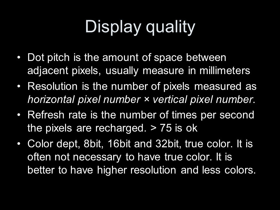 Display quality Dot pitch is the amount of space between adjacent pixels, usually measure in millimeters Resolution is the number of pixels measured as horizontal pixel number × vertical pixel number.