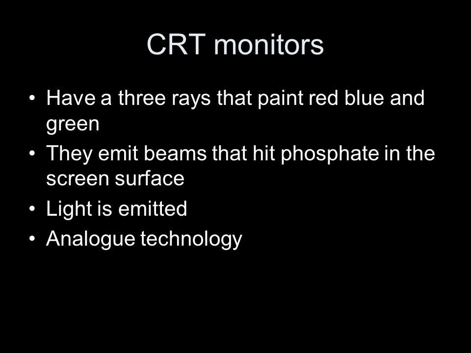 CRT monitors Have a three rays that paint red blue and green They emit beams that hit phosphate in the screen surface Light is emitted Analogue technology
