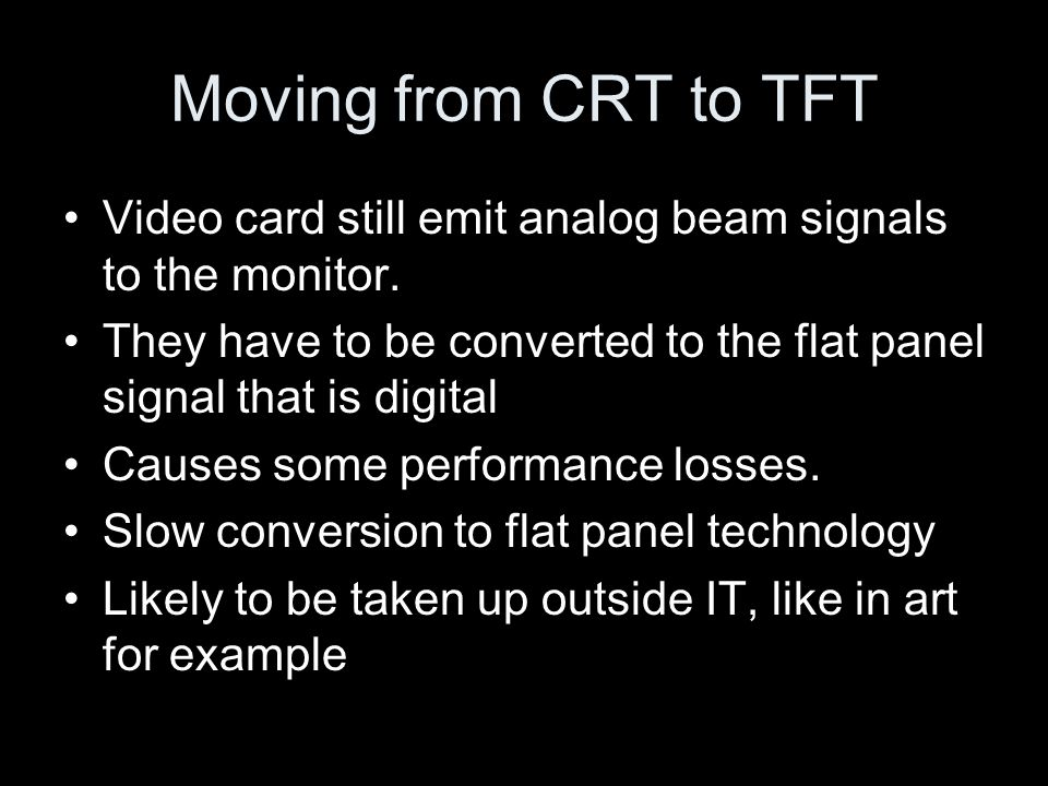 Moving from CRT to TFT Video card still emit analog beam signals to the monitor.