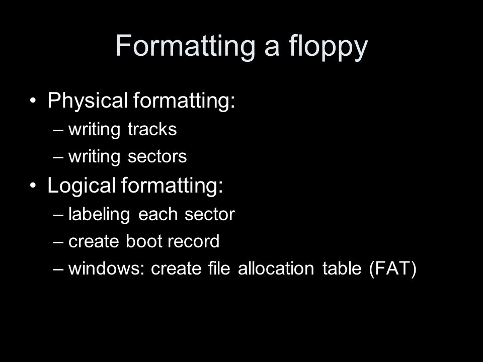 Formatting a floppy Physical formatting: –writing tracks –writing sectors Logical formatting: –labeling each sector –create boot record –windows: create file allocation table (FAT)