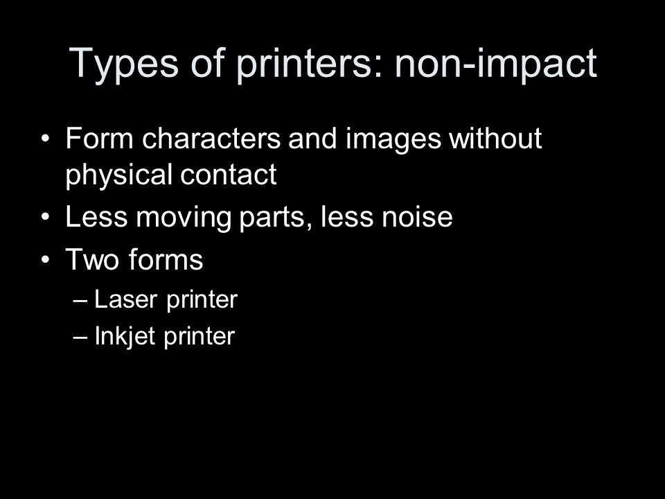Types of printers: non-impact Form characters and images without physical contact Less moving parts, less noise Two forms –Laser printer –Inkjet printer