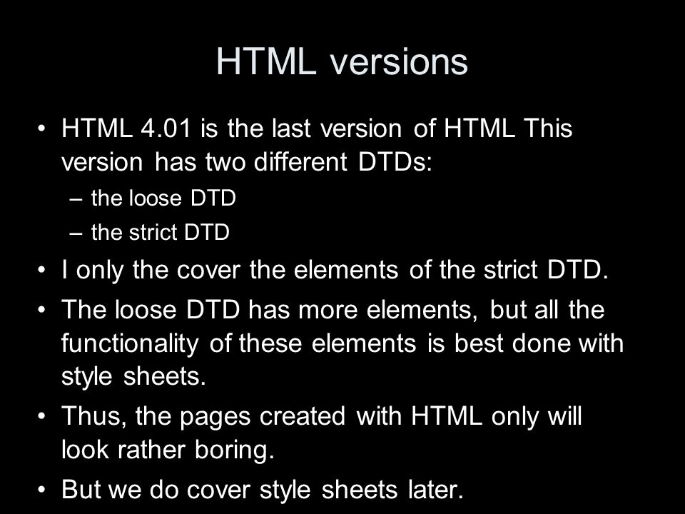 HTML versions HTML 4.01 is the last version of HTML This version has two different DTDs: –the loose DTD –the strict DTD I only the cover the elements of the strict DTD.