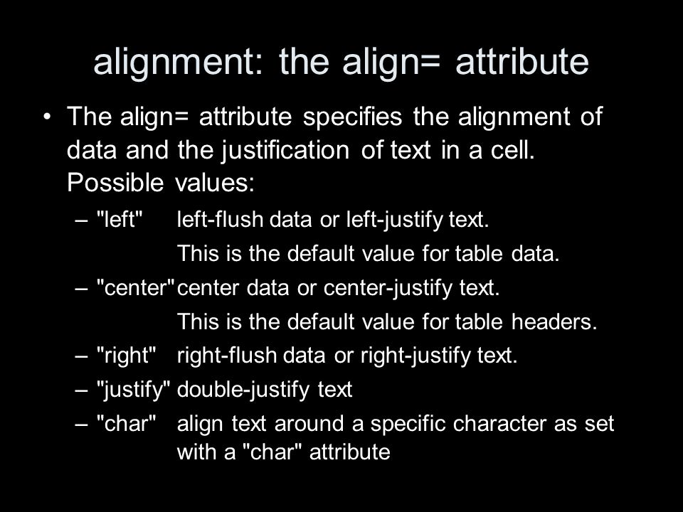 alignment: the align= attribute The align= attribute specifies the alignment of data and the justification of text in a cell.