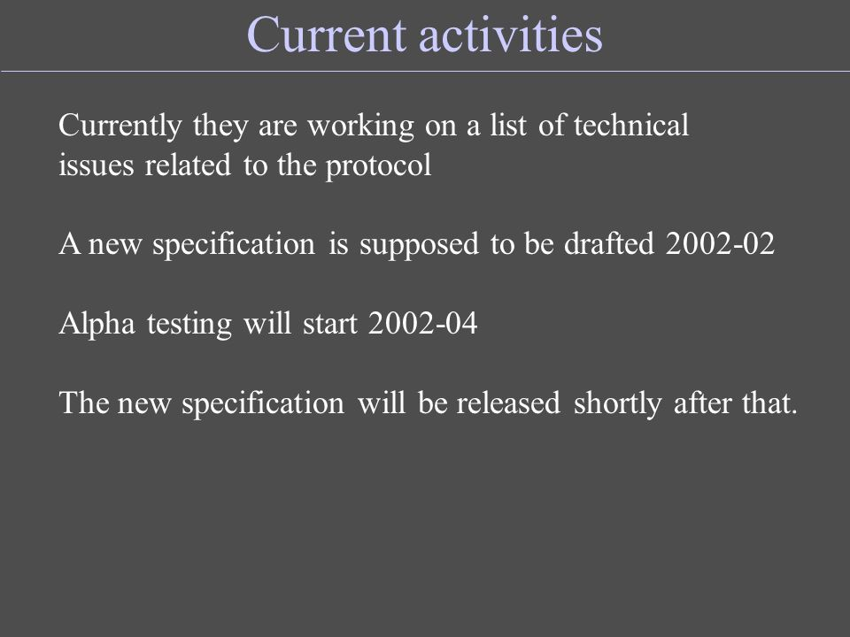 Current activities Currently they are working on a list of technical issues related to the protocol A new specification is supposed to be drafted 2002-02 Alpha testing will start 2002-04 The new specification will be released shortly after that.