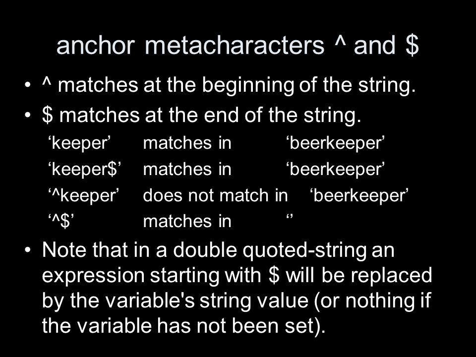 anchor metacharacters ^ and $ ^ matches at the beginning of the string.