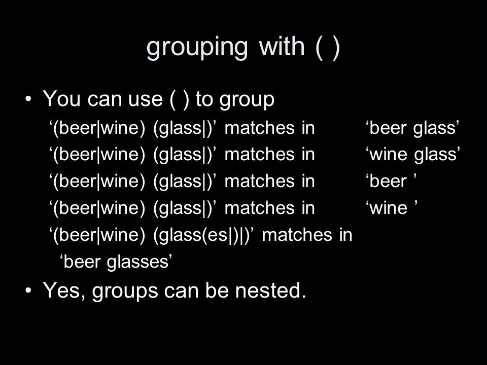 grouping with ( ) You can use ( ) to group (beer|wine) (glass|) matches in beer glass (beer|wine) (glass|) matches in wine glass (beer|wine) (glass|) matches in beer (beer|wine) (glass|) matches in wine (beer|wine) (glass(es|)|) matches in beer glasses Yes, groups can be nested.