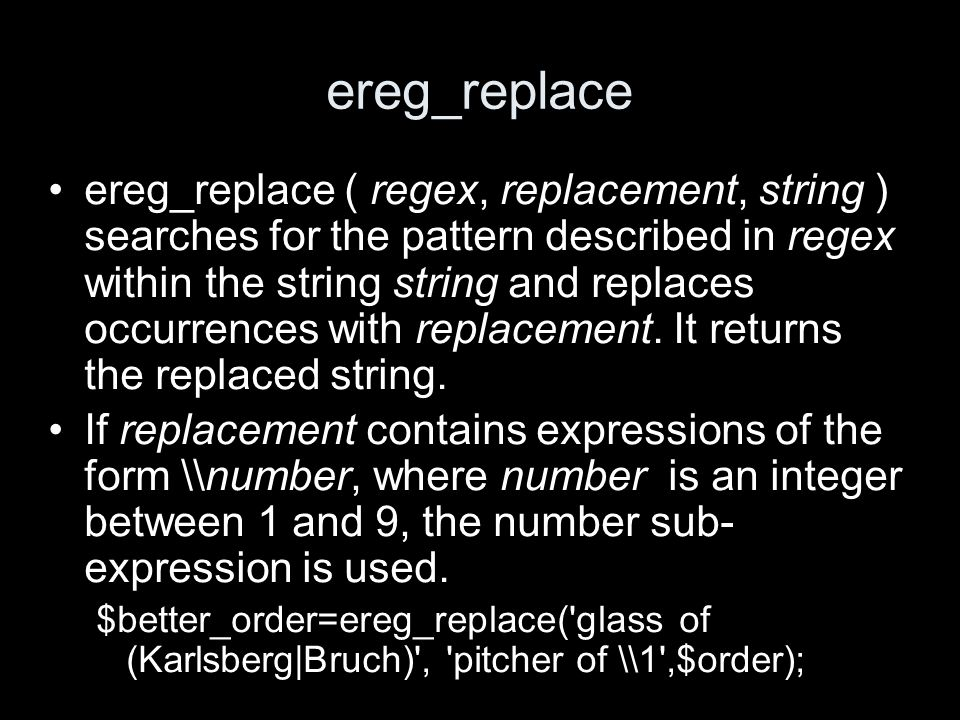 ereg_replace ereg_replace ( regex, replacement, string ) searches for the pattern described in regex within the string string and replaces occurrences with replacement.