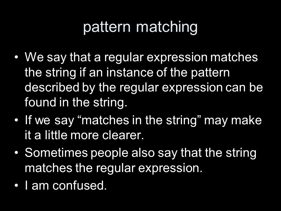 pattern matching We say that a regular expression matches the string if an instance of the pattern described by the regular expression can be found in the string.