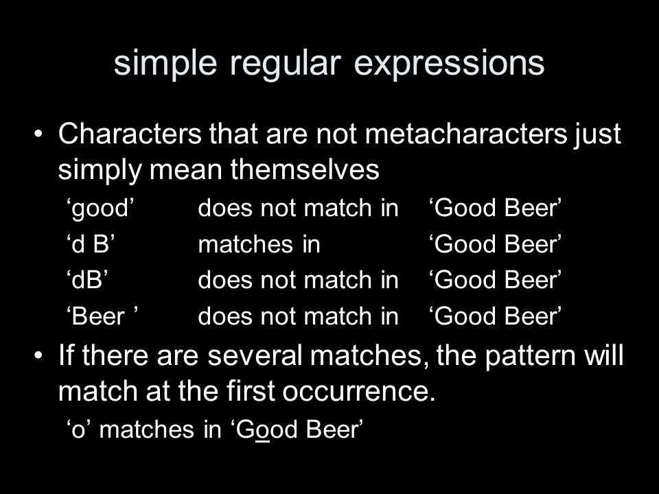 simple regular expressions Characters that are not metacharacters just simply mean themselves gooddoes not match inGood Beer d Bmatches inGood Beer dBdoes not match inGood Beer Beer does not match in Good Beer If there are several matches, the pattern will match at the first occurrence.