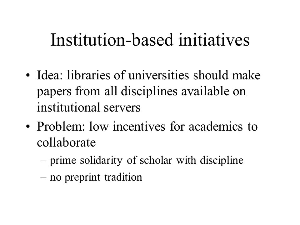 Institution-based initiatives Idea: libraries of universities should make papers from all disciplines available on institutional servers Problem: low incentives for academics to collaborate –prime solidarity of scholar with discipline –no preprint tradition