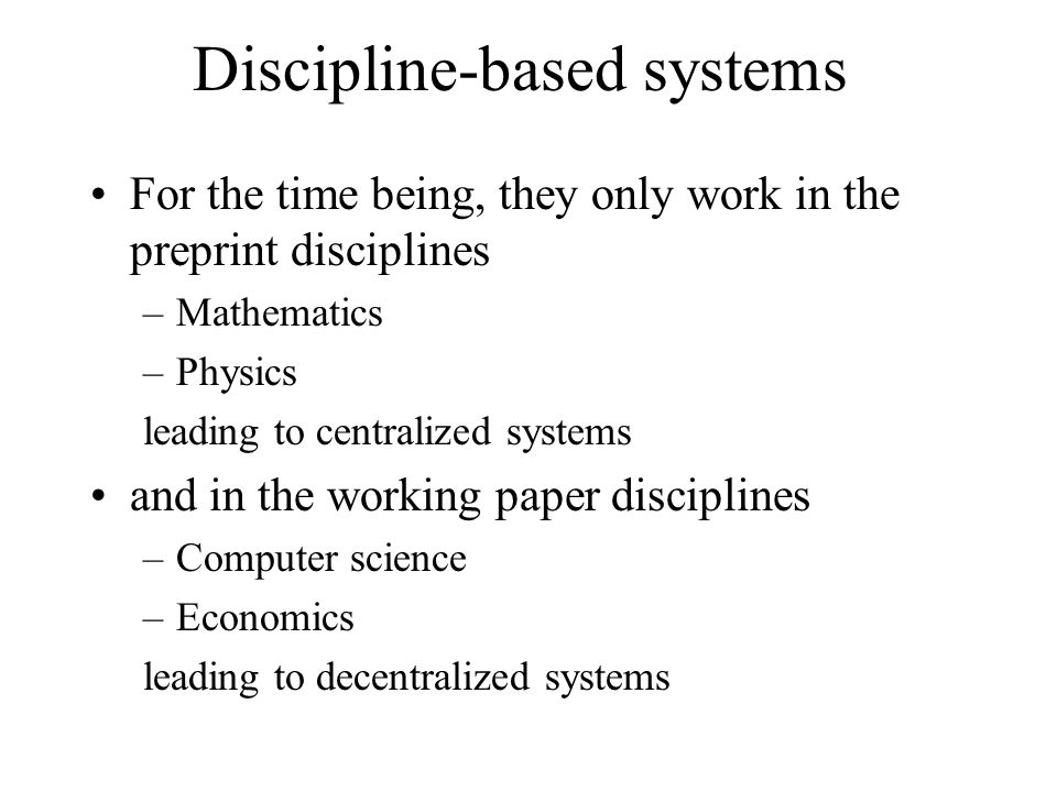 Discipline-based systems For the time being, they only work in the preprint disciplines –Mathematics –Physics leading to centralized systems and in the working paper disciplines –Computer science –Economics leading to decentralized systems