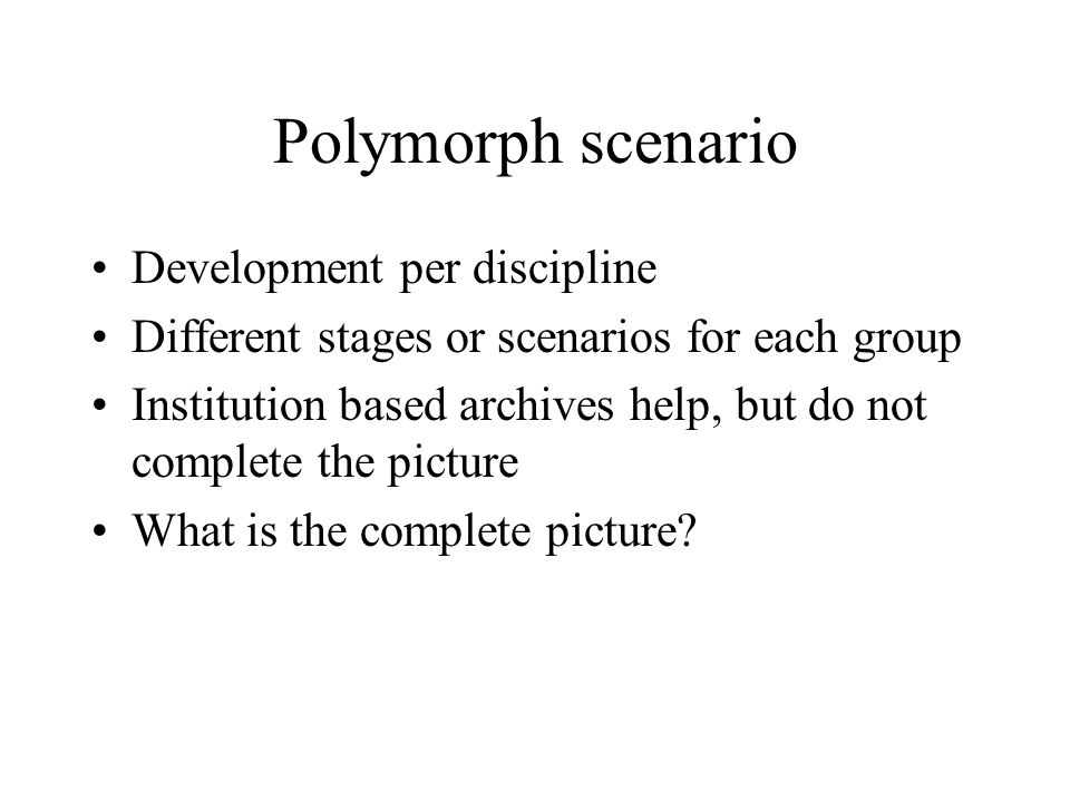 Polymorph scenario Development per discipline Different stages or scenarios for each group Institution based archives help, but do not complete the picture What is the complete picture