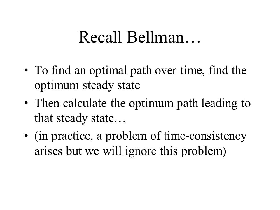Recall Bellman… To find an optimal path over time, find the optimum steady state Then calculate the optimum path leading to that steady state… (in practice, a problem of time-consistency arises but we will ignore this problem)