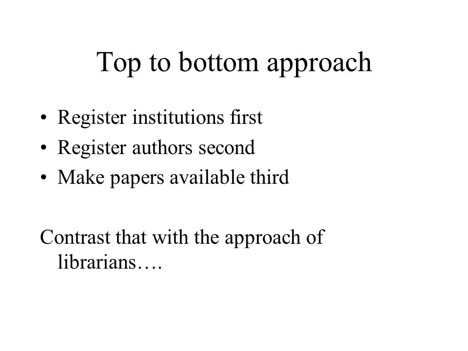 Top to bottom approach Register institutions first Register authors second Make papers available third Contrast that with the approach of librarians….
