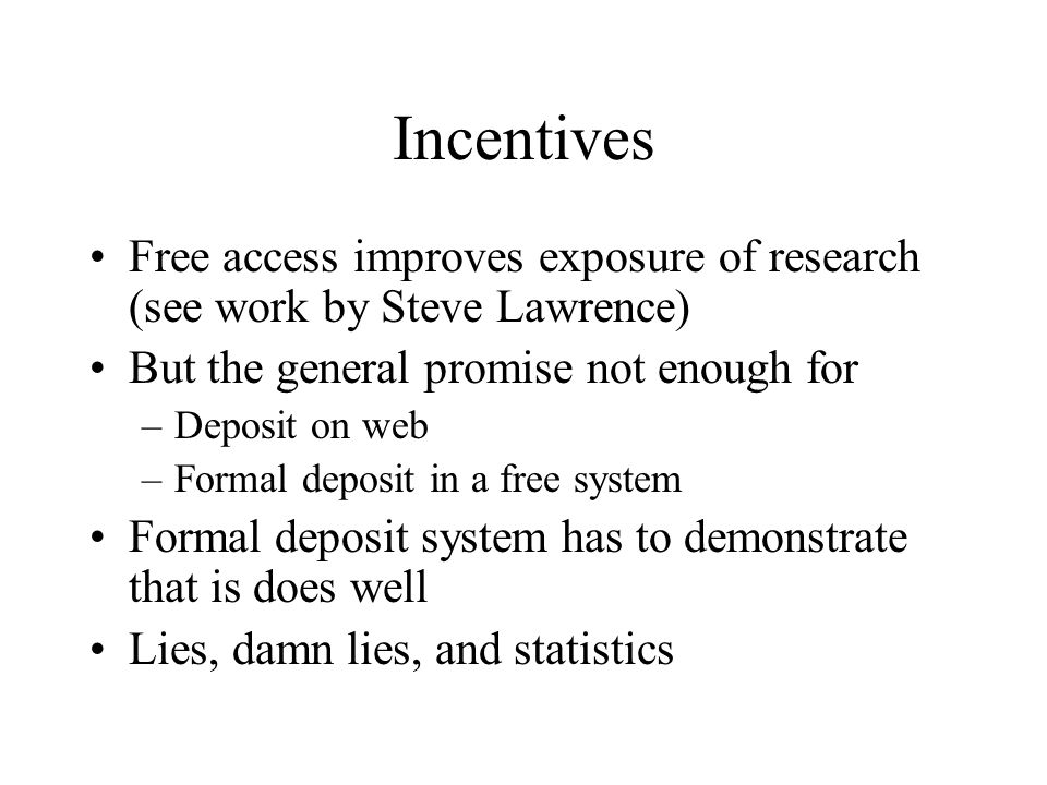 Incentives Free access improves exposure of research (see work by Steve Lawrence) But the general promise not enough for –Deposit on web –Formal deposit in a free system Formal deposit system has to demonstrate that is does well Lies, damn lies, and statistics