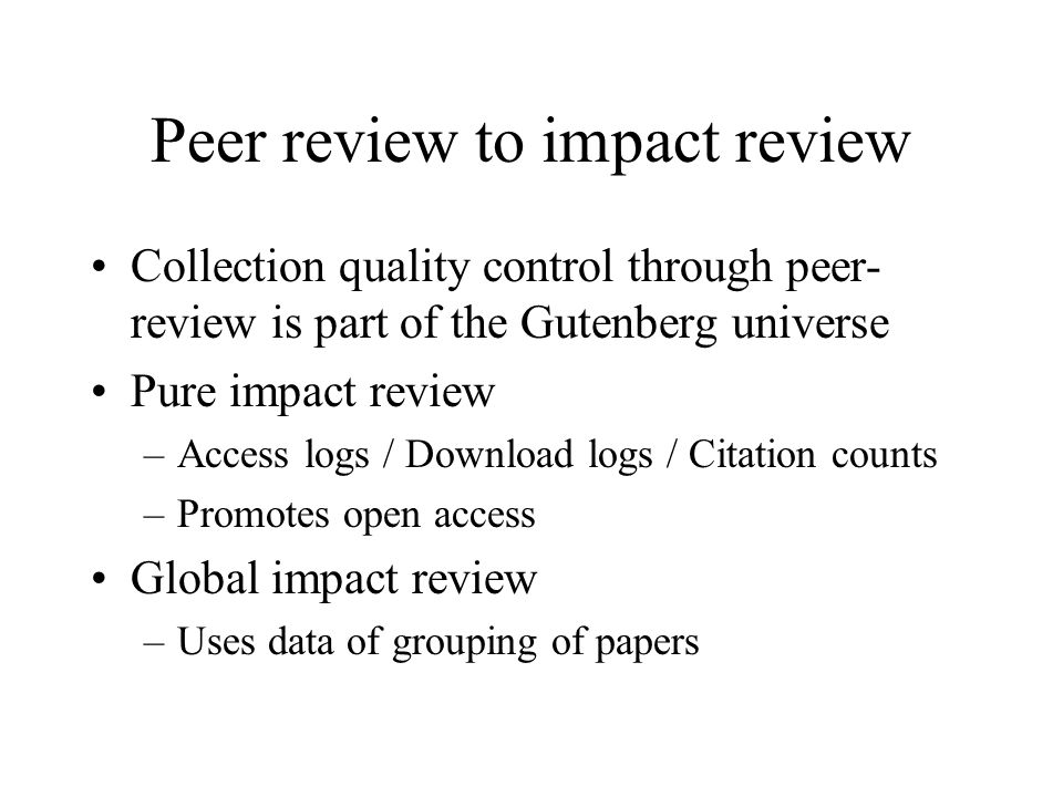 Peer review to impact review Collection quality control through peer- review is part of the Gutenberg universe Pure impact review –Access logs / Download logs / Citation counts –Promotes open access Global impact review –Uses data of grouping of papers