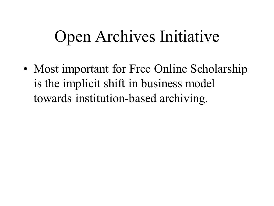 Open Archives Initiative Most important for Free Online Scholarship is the implicit shift in business model towards institution-based archiving.