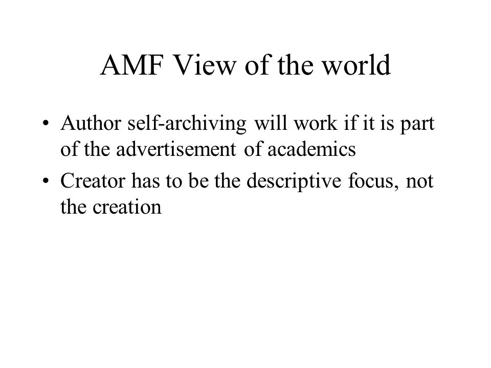 AMF View of the world Author self-archiving will work if it is part of the advertisement of academics Creator has to be the descriptive focus, not the creation