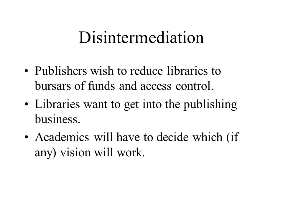 Disintermediation Publishers wish to reduce libraries to bursars of funds and access control.