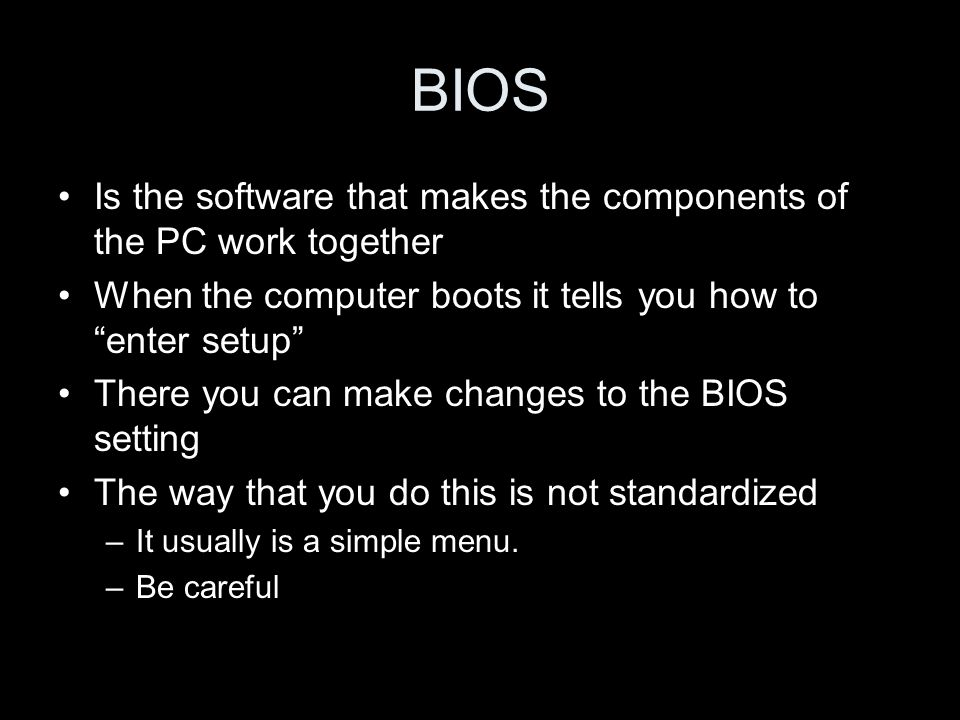 BIOS Is the software that makes the components of the PC work together When the computer boots it tells you how to enter setup There you can make changes to the BIOS setting The way that you do this is not standardized –It usually is a simple menu.