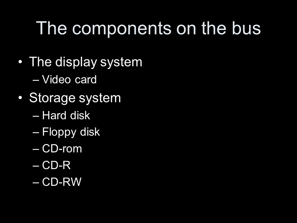 The components on the bus The display system –Video card Storage system –Hard disk –Floppy disk –CD-rom –CD-R –CD-RW
