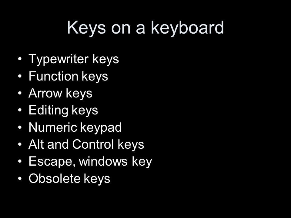 Keys on a keyboard Typewriter keys Function keys Arrow keys Editing keys Numeric keypad Alt and Control keys Escape, windows key Obsolete keys